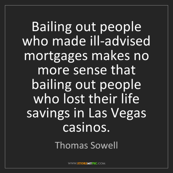 Thomas Sowell: Bailing out people who made ill-advised mortgages makes...