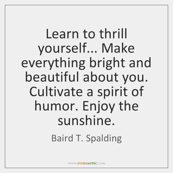 Learn to thrill yourself... Make everything bright and beautiful about you. Cultivate ...