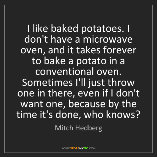 Mitch Hedberg: I like baked potatoes. I don't have a microwave oven,...
