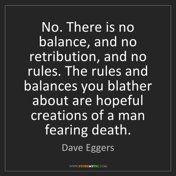 Dave Eggers: No. There is no balance, and no retribution, and no rules....