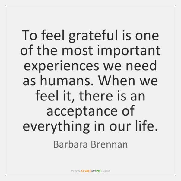 To feel grateful is one of the most important experiences we need ...