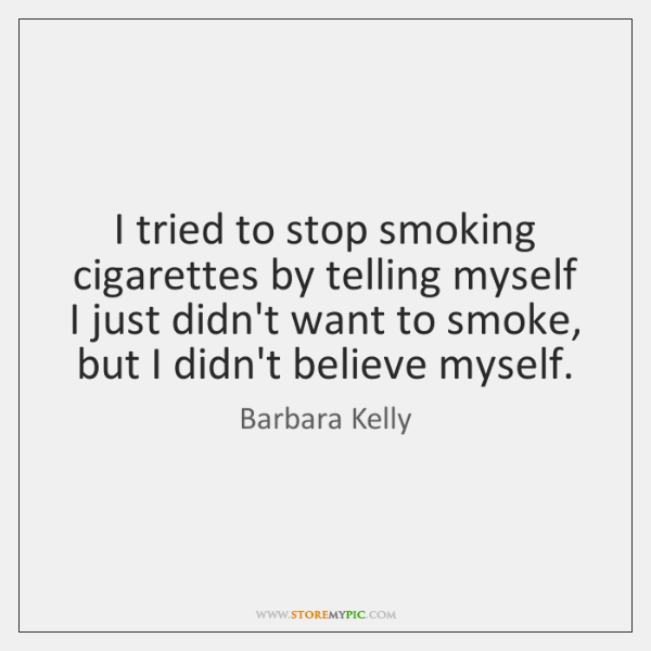 I tried to stop smoking cigarettes by telling myself I just didn't ...