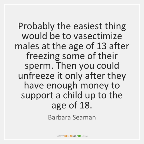 Probably the easiest thing would be to vasectimize males at the age ...