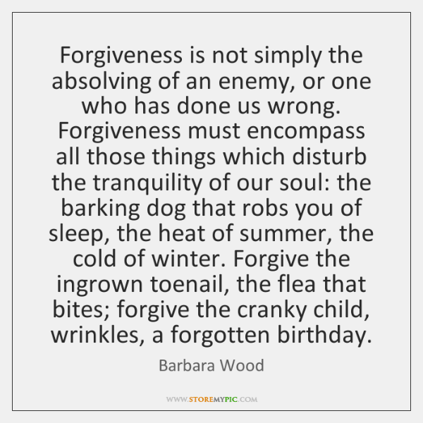 Forgiveness is not simply the absolving of an enemy, or one who ...