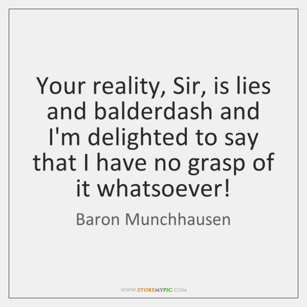 Your reality, Sir, is lies and balderdash and I'm delighted to say ...