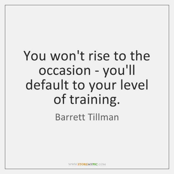 You won't rise to the occasion - you'll default to your level ...