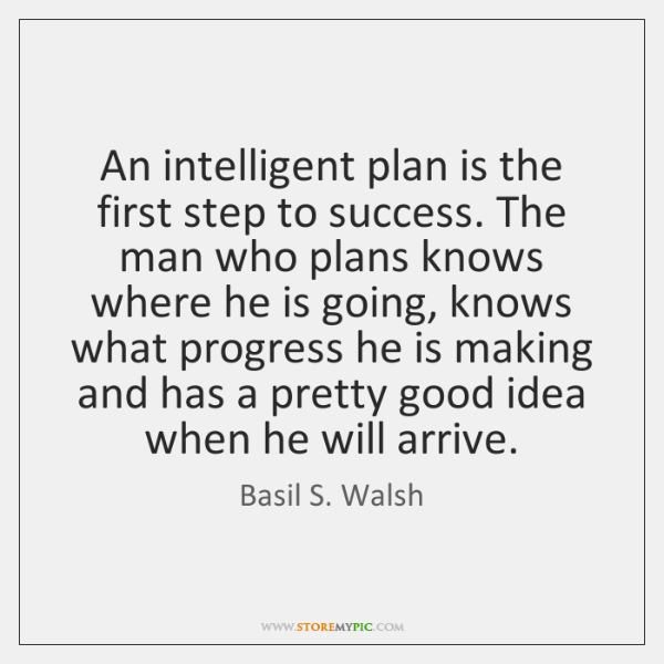 An intelligent plan is the first step to success. The man who ...
