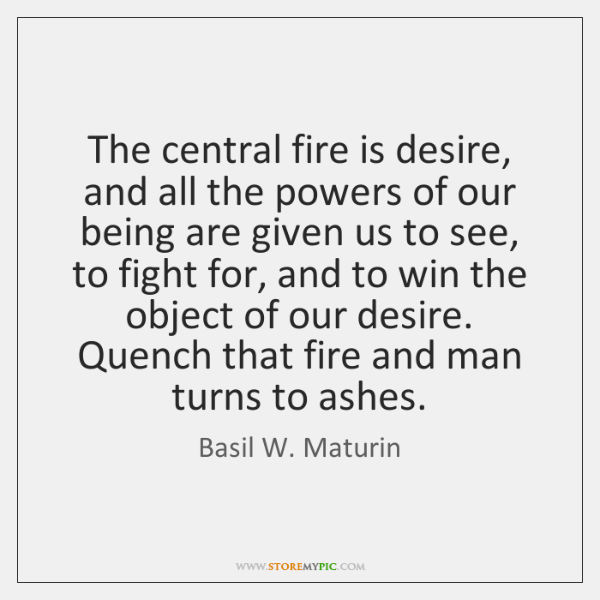 The central fire is desire, and all the powers of our being ...