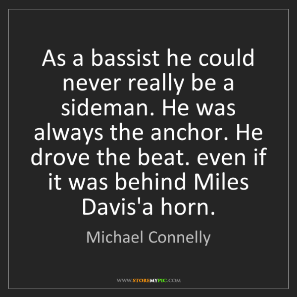 Michael Connelly: As a bassist he could never really be a sideman. He was...
