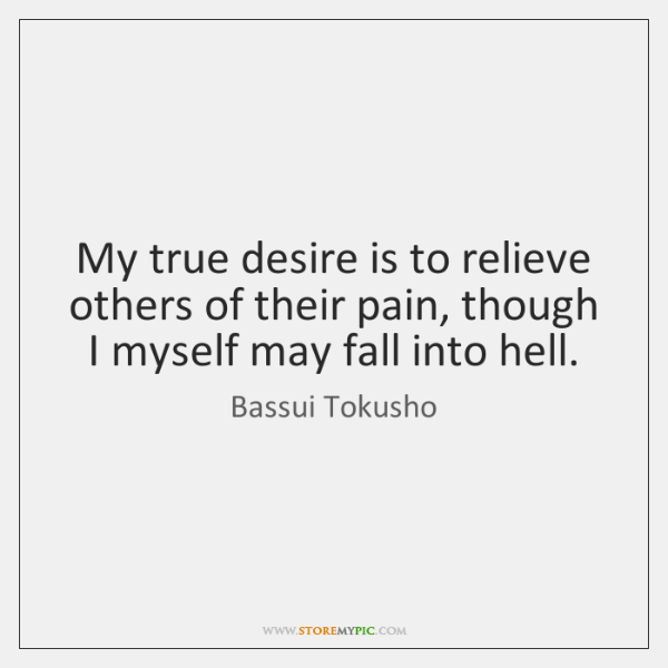 My true desire is to relieve others of their pain, though I ...