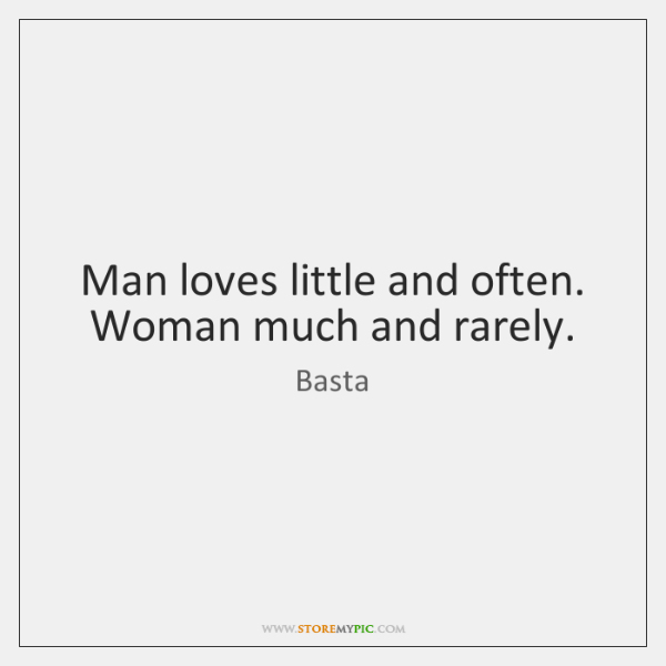 Man loves little and often. Woman much and rarely.