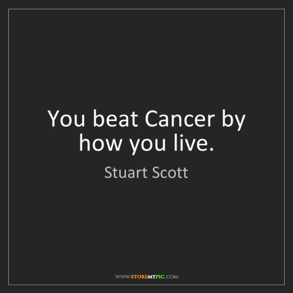 Stuart Scott: You beat Cancer by how you live.
