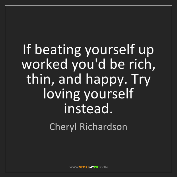 Cheryl Richardson: If beating yourself up worked you'd be rich, thin, and...