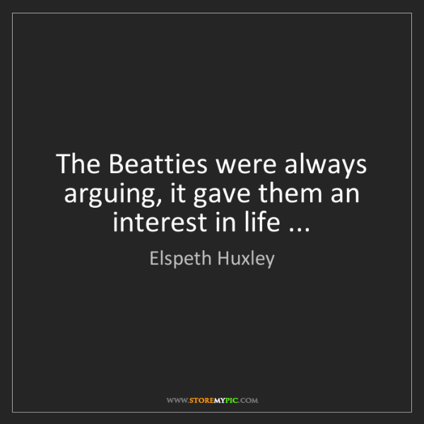 Elspeth Huxley: The Beatties were always arguing, it gave them an interest...