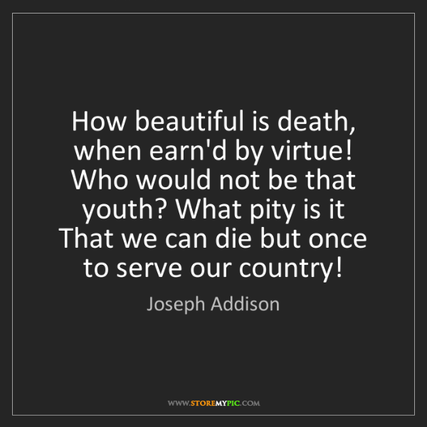 Joseph Addison: How beautiful is death, when earn'd by virtue!   Who...