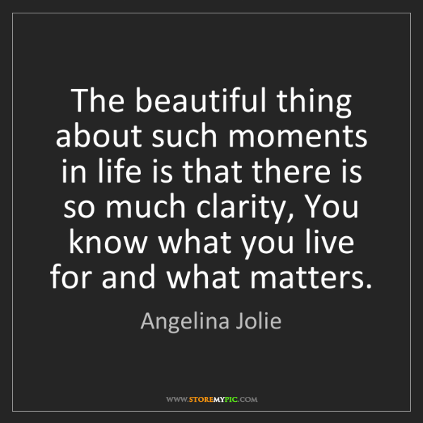 Angelina Jolie: The beautiful thing about such moments in life is that...