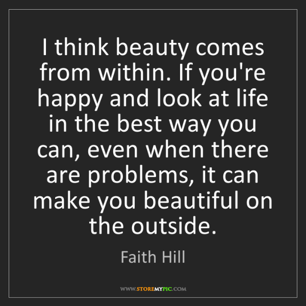 Faith Hill: I think beauty comes from within. If you're happy and...