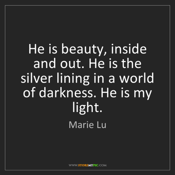 Marie Lu: He is beauty, inside and out. He is the silver lining...