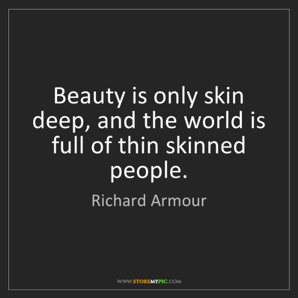 Richard Armour: Beauty is only skin deep, and the world is full of thin...