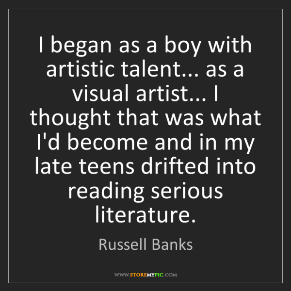 Russell Banks: I began as a boy with artistic talent... as a visual...