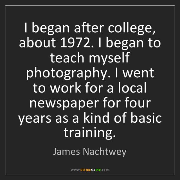 James Nachtwey: I began after college, about 1972. I began to teach myself...