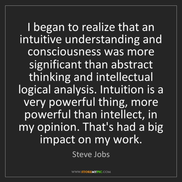 Steve Jobs: I began to realize that an intuitive understanding and...