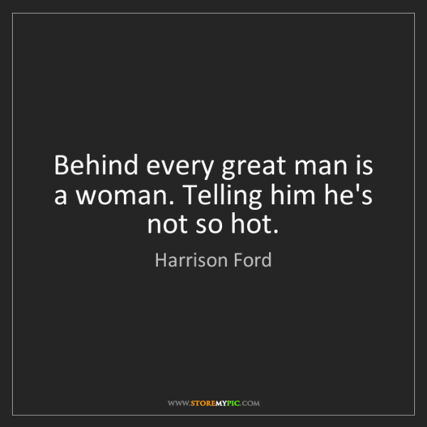 Harrison Ford: Behind every great man is a woman. Telling him he's not...