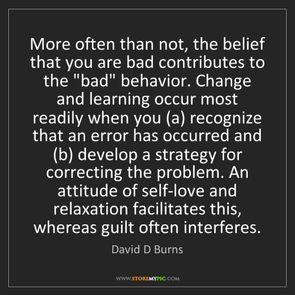 David D Burns: More often than not, the belief that you are bad contributes...