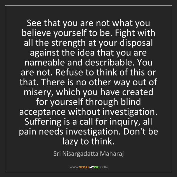 Sri Nisargadatta Maharaj: See that you are not what you believe yourself to be....