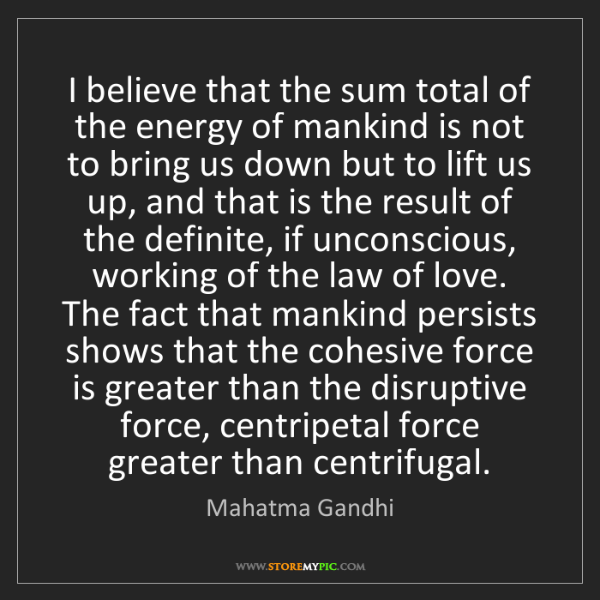 Mahatma Gandhi: I believe that the sum total of the energy of mankind...