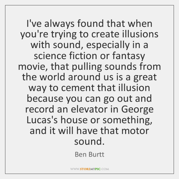 I've always found that when you're trying to create illusions with sound, ...