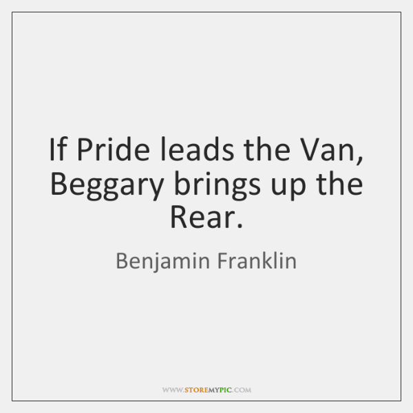 If Pride leads the Van, Beggary brings up the Rear.