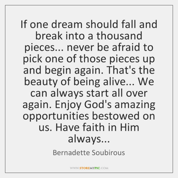 If one dream should fall and break into a thousand pieces... never ...