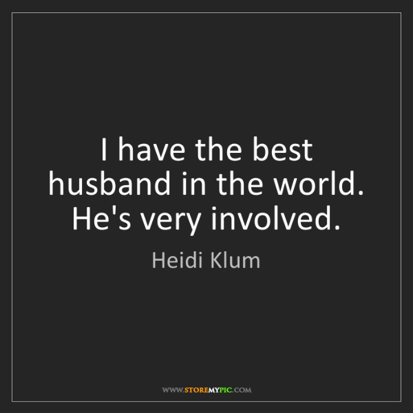 Heidi Klum: I have the best husband in the world. He's very involved.