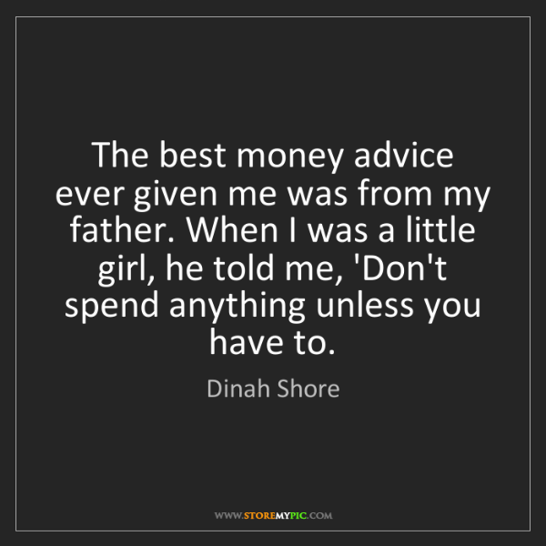 Dinah Shore: The best money advice ever given me was from my father....
