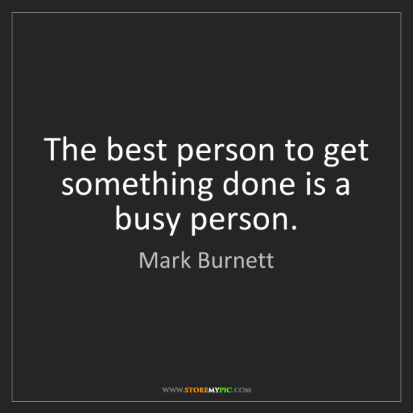 Mark Burnett: The best person to get something done is a busy person.