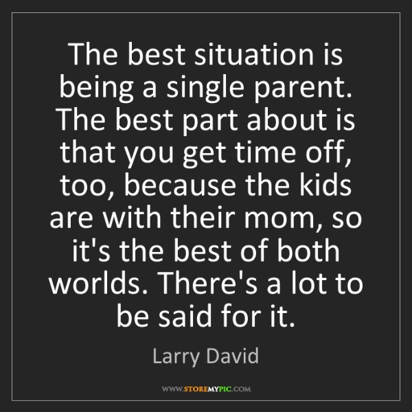 Larry David: The best situation is being a single parent. The best...