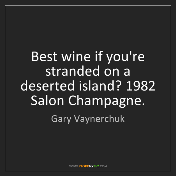 Gary Vaynerchuk: Best wine if you're stranded on a deserted island? 1982...