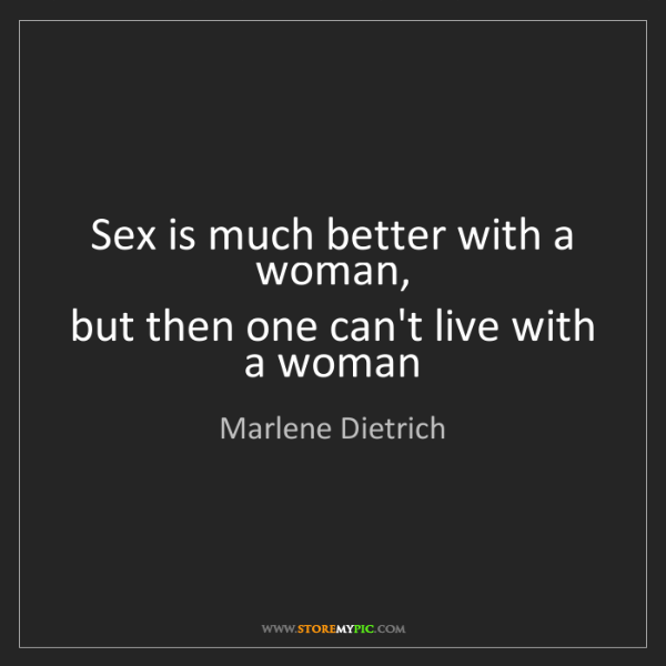 Marlene Dietrich: Sex is much better with a woman,  but then one can't...