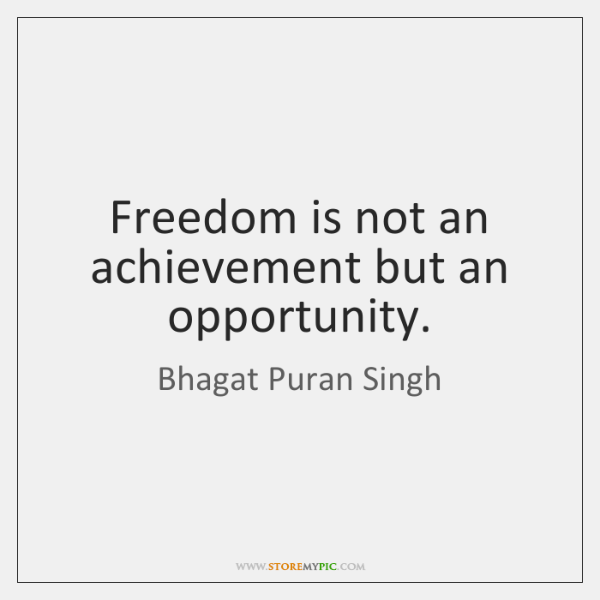 Freedom is not an achievement but an opportunity.