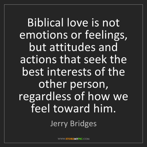 Jerry Bridges: Biblical love is not emotions or feelings, but attitudes...