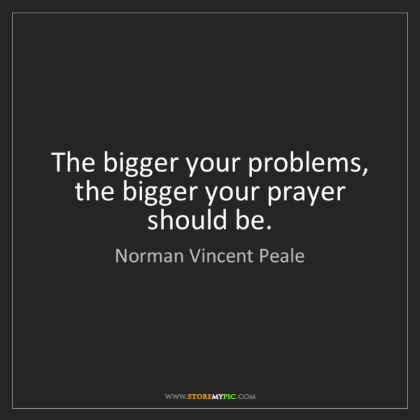 Norman Vincent Peale: The bigger your problems, the bigger your prayer should...