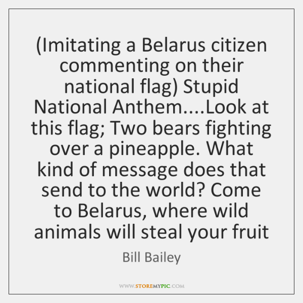 (Imitating a Belarus citizen commenting on their national flag) Stupid National Anthem.......