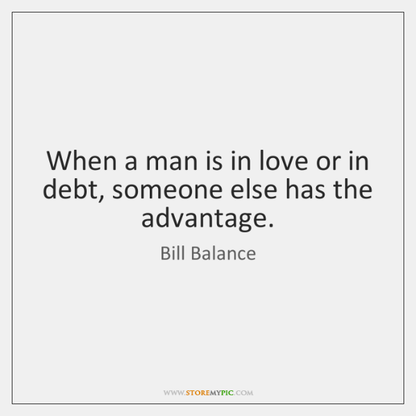 When a man is in love or in debt, someone else has ...