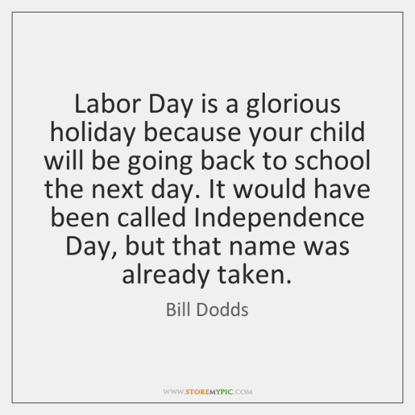 Labor Day is a glorious holiday because your child will be going ...