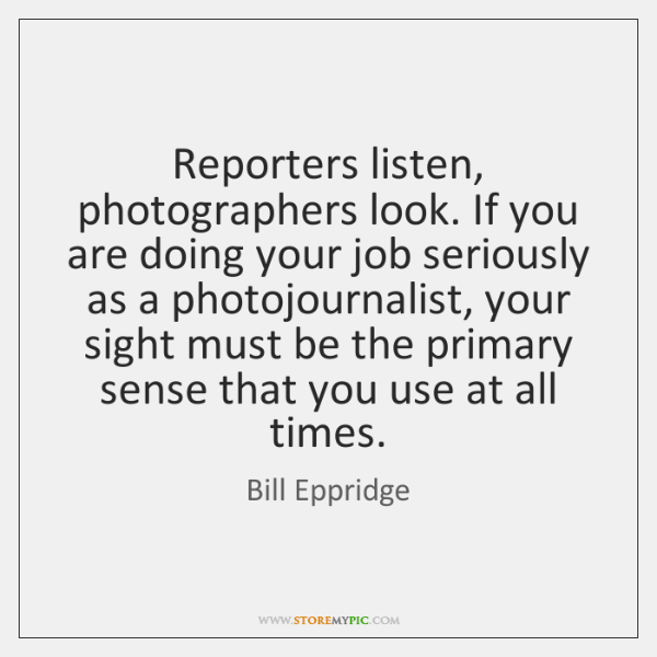 Reporters listen, photographers look. If you are doing your job seriously as ...