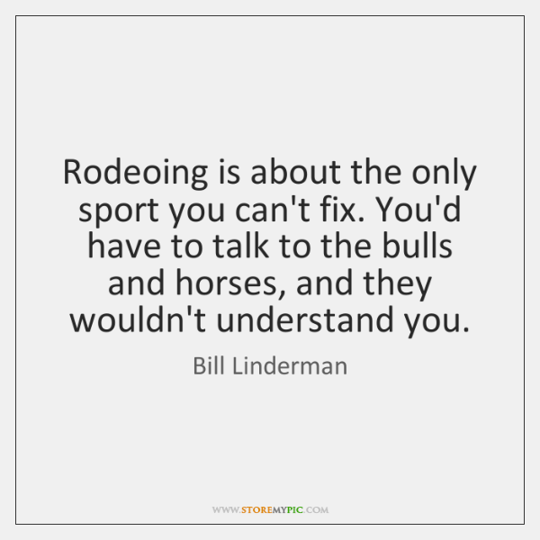 Rodeoing is about the only sport you can't fix. You'd have to ...
