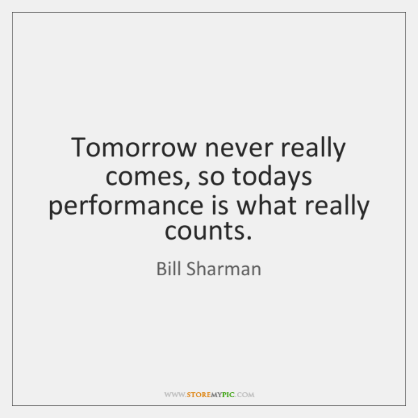 Tomorrow never really comes, so todays performance is what really counts.