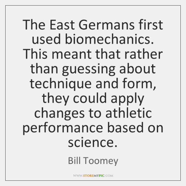 The East Germans first used biomechanics. This meant that rather than guessing ...