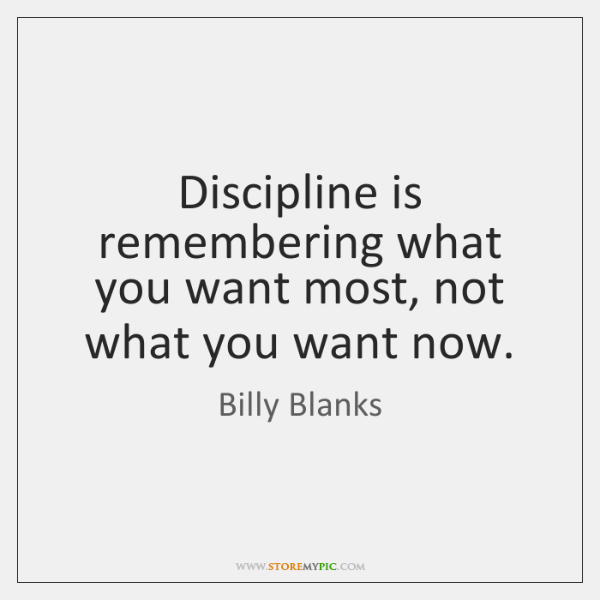 Discipline is remembering what you want most, not what you want now.